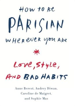 How To Be Parisian Wherever You Are Love Style And Bad Habits By Anne Berest 9780385538657 Hardcover Barnes Noble